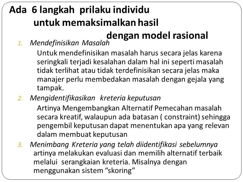 Ada 6 langkah prilaku individu untuk memaksimalkan hasil dengan model rasional 1. Mendefinisikan Masalah Untuk mendefinisikan masalah harus secara jel