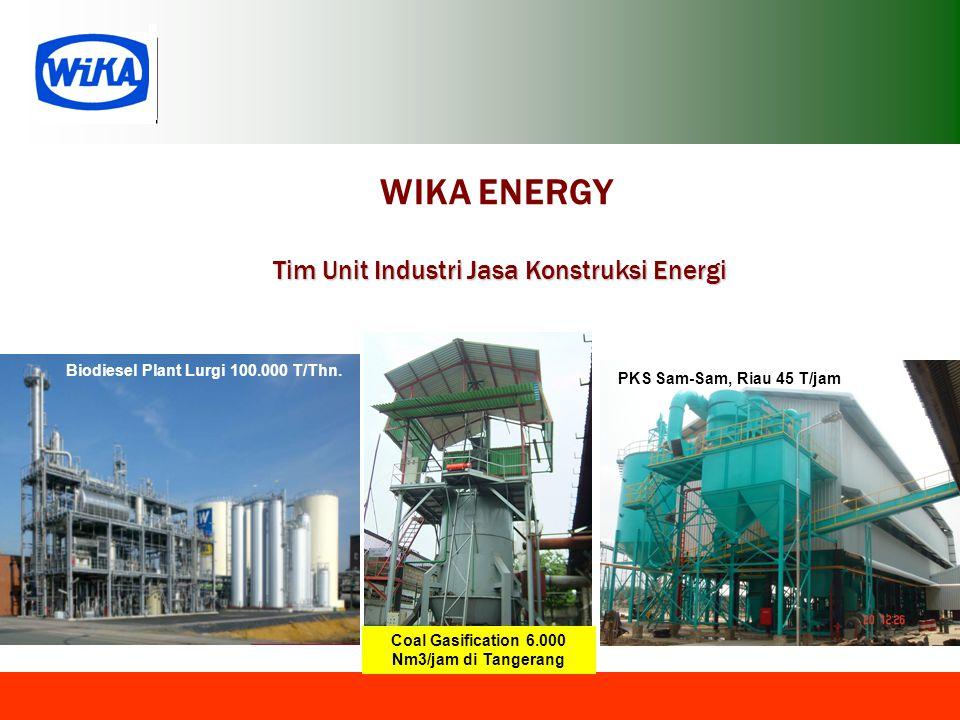 WIKA ENERGY Tim Unit Industri Jasa Konstruksi Energi PKS Sam-Sam, Riau 45 T/jam Biodiesel Plant Lurgi 100.000 T/Thn. Coal Gasification 6.000 Nm3/jam d