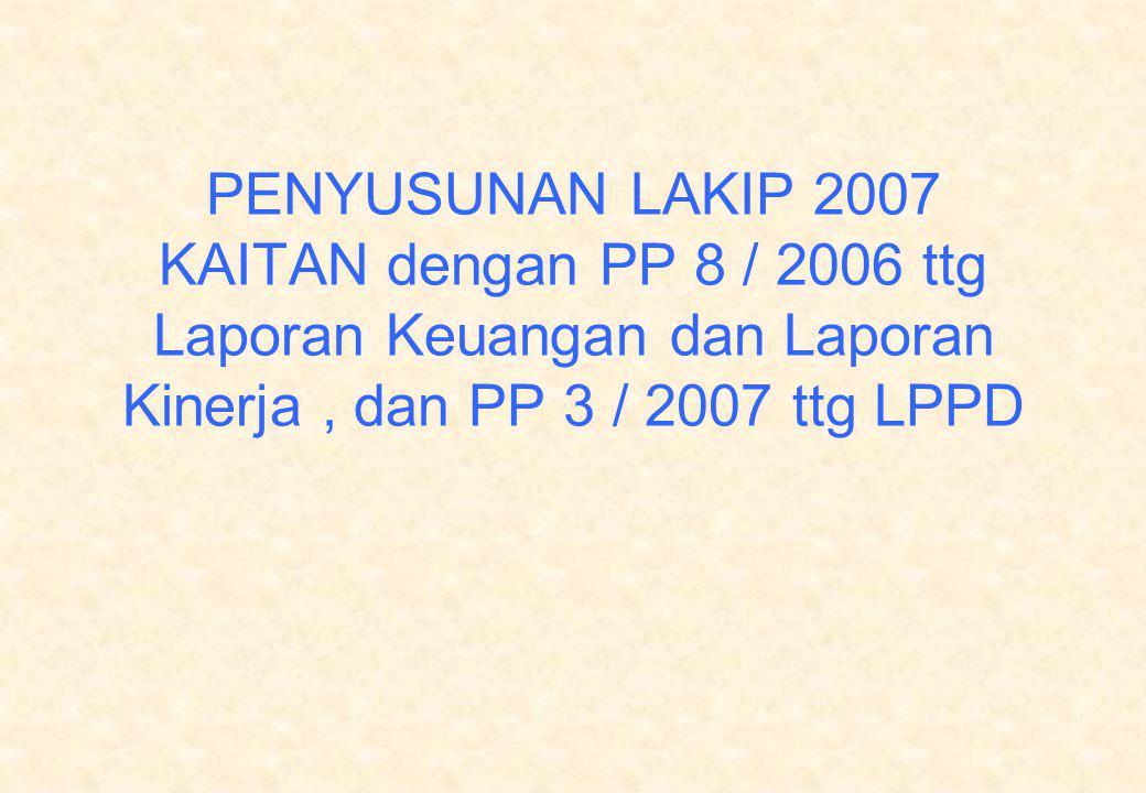 PENYUSUNAN LAKIP 2007 KAITAN dengan PP 8 / 2006 ttg Laporan Keuangan dan Laporan Kinerja, dan PP 3 / 2007 ttg LPPD