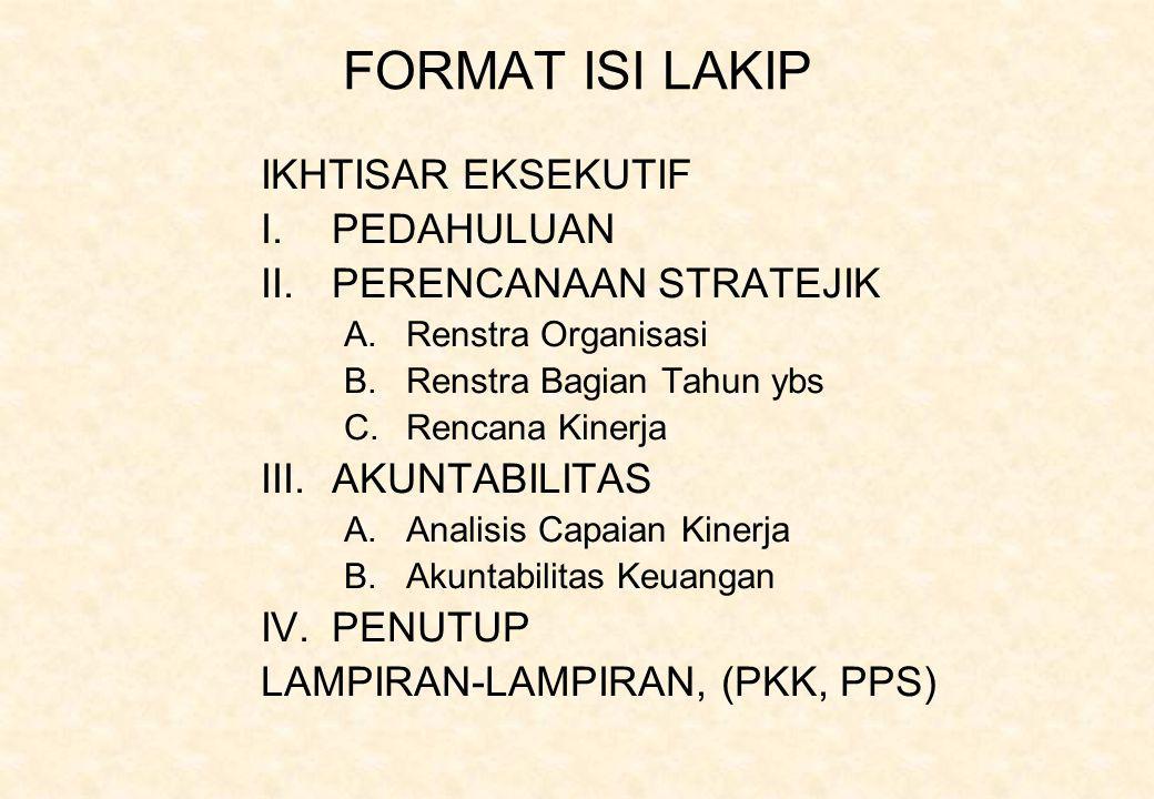 FORMAT ISI LAKIP IKHTISAR EKSEKUTIF I.PEDAHULUAN II.PERENCANAAN STRATEJIK A.Renstra Organisasi B.Renstra Bagian Tahun ybs C.Rencana Kinerja III.AKUNTABILITAS A.Analisis Capaian Kinerja B.Akuntabilitas Keuangan IV.PENUTUP LAMPIRAN-LAMPIRAN, (PKK, PPS)