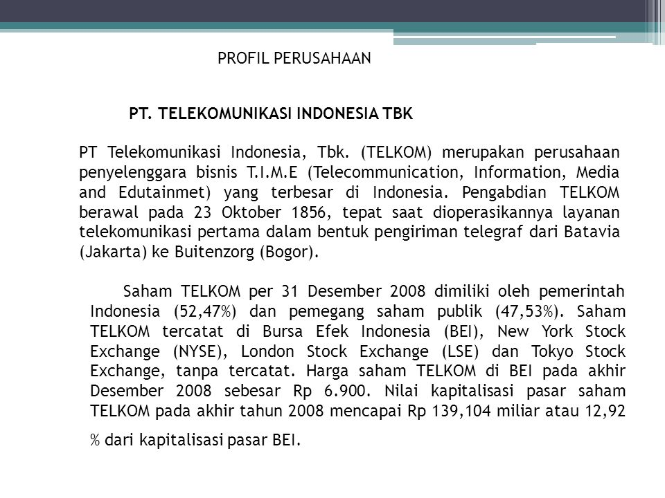 PROFIL PERUSAHAAN PT. TELEKOMUNIKASI INDONESIA TBK PT Telekomunikasi Indonesia, Tbk. (TELKOM) merupakan perusahaan penyelenggara bisnis T.I.M.E (Telec