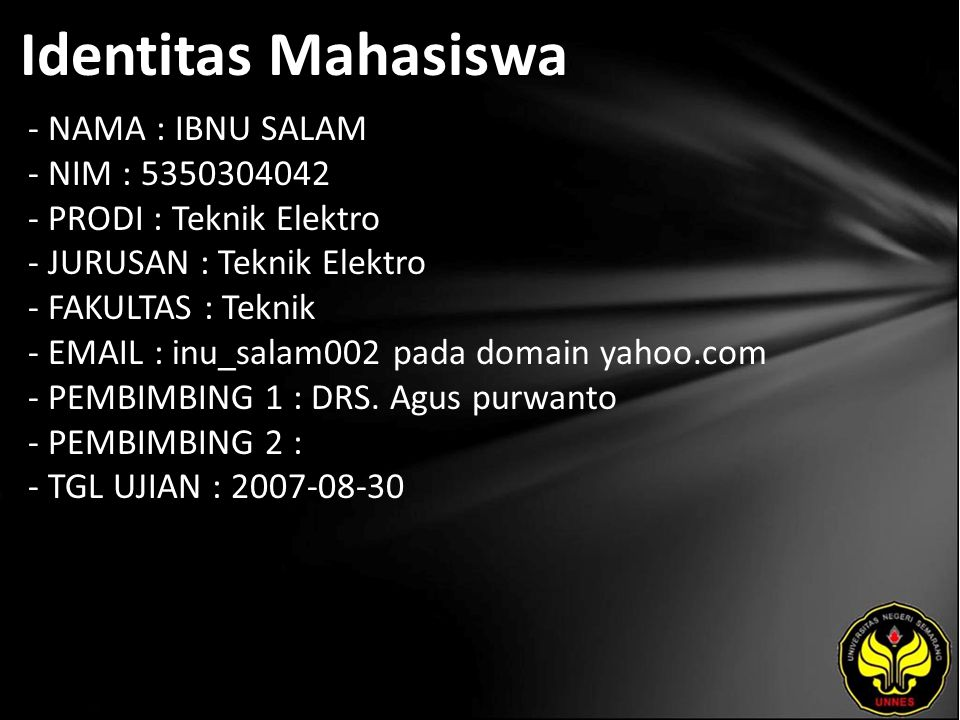 Identitas Mahasiswa - NAMA : IBNU SALAM - NIM : 5350304042 - PRODI : Teknik Elektro - JURUSAN : Teknik Elektro - FAKULTAS : Teknik - EMAIL : inu_salam002 pada domain yahoo.com - PEMBIMBING 1 : DRS.