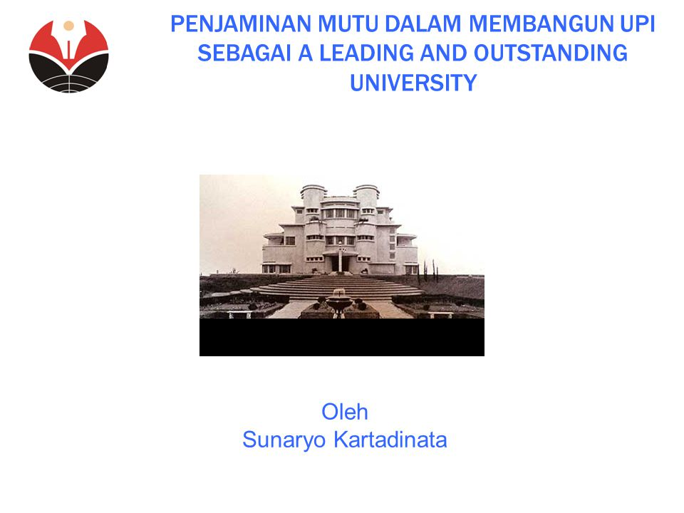 PENJAMINAN MUTU DALAM MEMBANGUN UPI SEBAGAI A LEADING AND OUTSTANDING UNIVERSITY Oleh Sunaryo Kartadinata