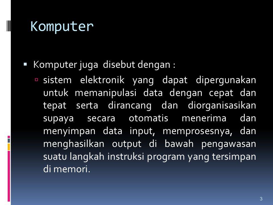 Komputer  Komputer juga disebut dengan :  sistem elektronik yang dapat dipergunakan untuk memanipulasi data dengan cepat dan tepat serta dirancang d