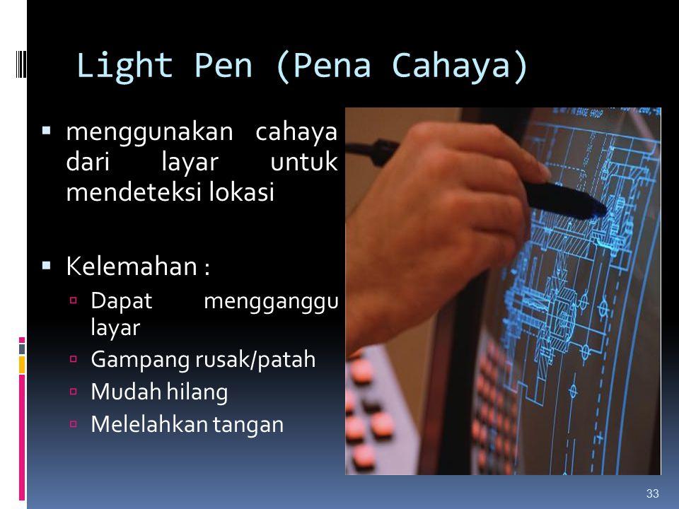 Light Pen (Pena Cahaya)  menggunakan cahaya dari layar untuk mendeteksi lokasi  Kelemahan :  Dapat mengganggu layar  Gampang rusak/patah  Mudah h