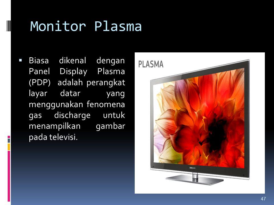 Monitor Plasma  Biasa dikenal dengan Panel Display Plasma (PDP) adalah perangkat layar datar yang menggunakan fenomena gas discharge untuk menampilka