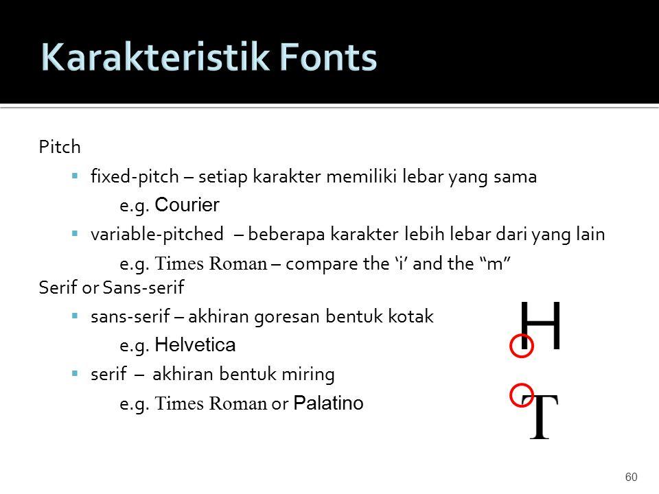 Pitch  fixed-pitch – setiap karakter memiliki lebar yang sama e.g. Courier  variable-pitched – beberapa karakter lebih lebar dari yang lain e.g. Tim