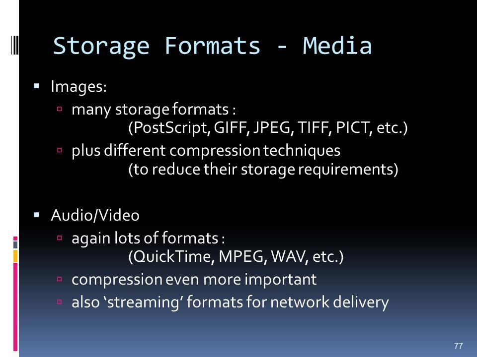 Storage Formats - Media  Images:  many storage formats : (PostScript, GIFF, JPEG, TIFF, PICT, etc.)  plus different compression techniques (to redu