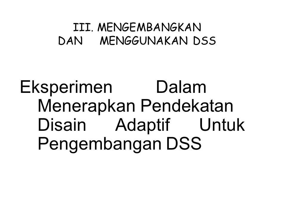 Eksperimen Dalam Menerapkan Pendekatan Disain Adaptif Untuk Pengembangan DSS III. MENGEMBANGKAN DAN MENGGUNAKAN DSS