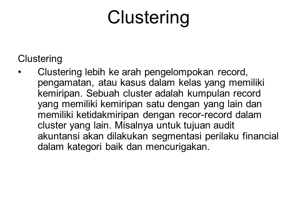 Clustering Clustering lebih ke arah pengelompokan record, pengamatan, atau kasus dalam kelas yang memiliki kemiripan. Sebuah cluster adalah kumpulan r