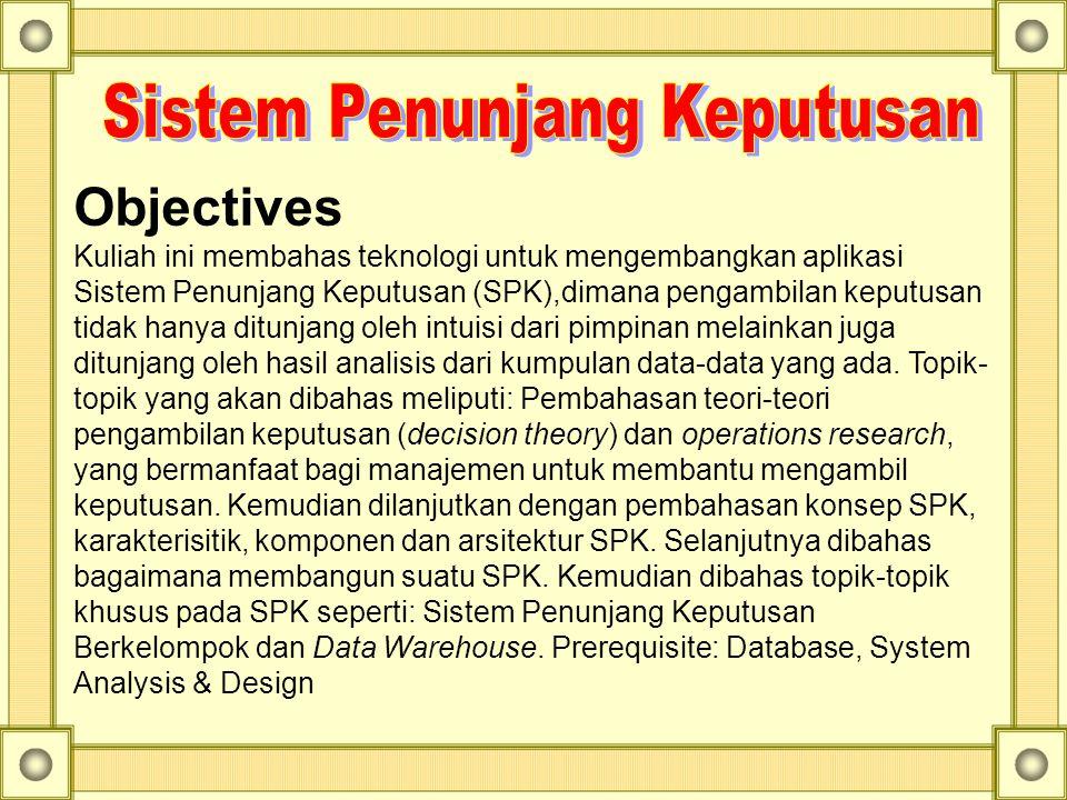 Objectives Kuliah ini membahas teknologi untuk mengembangkan aplikasi Sistem Penunjang Keputusan (SPK),dimana pengambilan keputusan tidak hanya ditunj