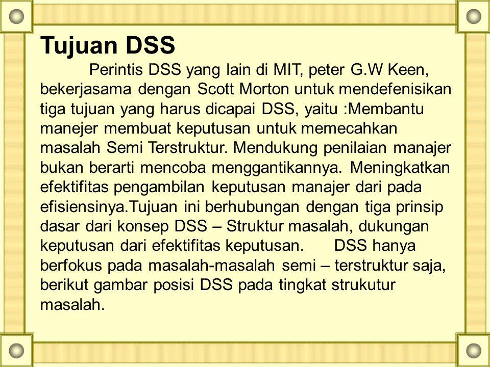 Tujuan DSS Perintis DSS yang lain di MIT, peter G.W Keen, bekerjasama dengan Scott Morton untuk mendefenisikan tiga tujuan yang harus dicapai DSS, yai