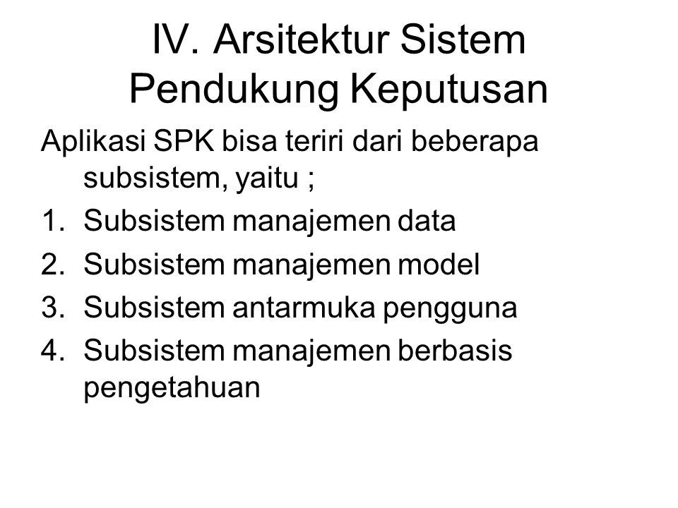 IV. Arsitektur Sistem Pendukung Keputusan Aplikasi SPK bisa teriri dari beberapa subsistem, yaitu ; 1.Subsistem manajemen data 2.Subsistem manajemen m