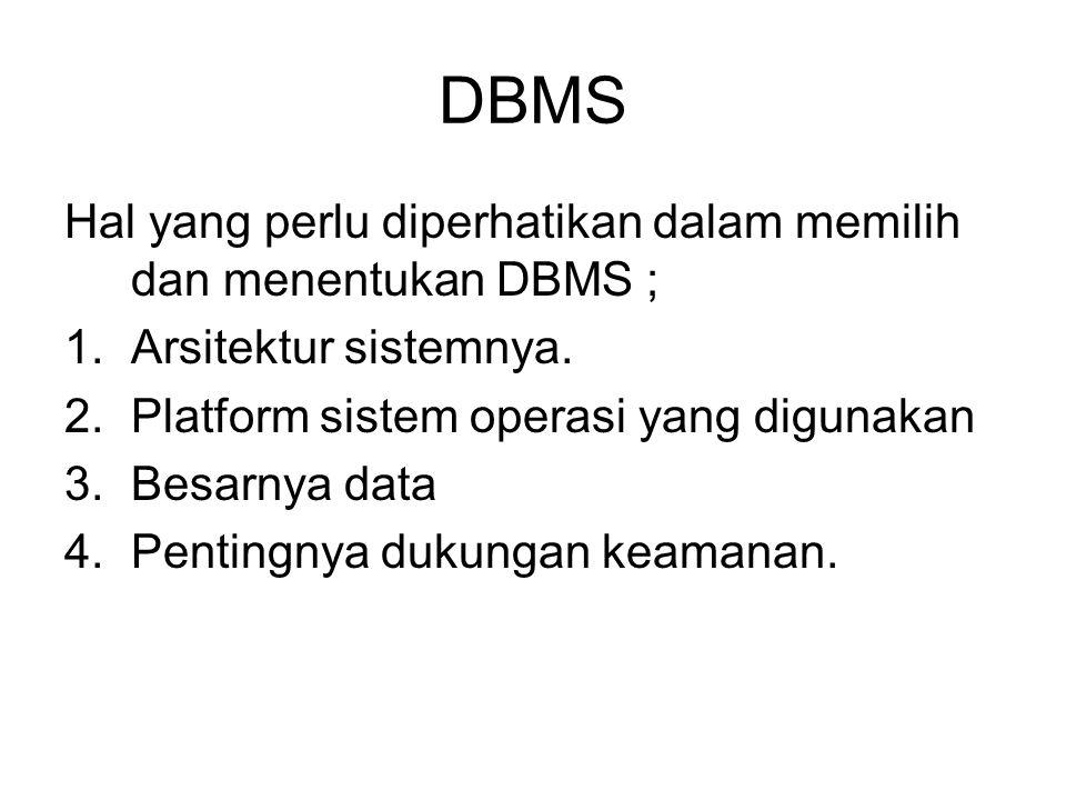 DBMS Hal yang perlu diperhatikan dalam memilih dan menentukan DBMS ; 1.Arsitektur sistemnya. 2.Platform sistem operasi yang digunakan 3.Besarnya data