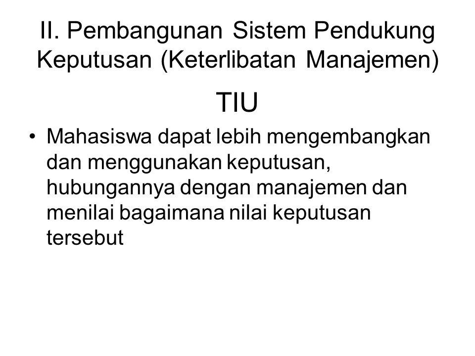 II. Pembangunan Sistem Pendukung Keputusan (Keterlibatan Manajemen) TIU Mahasiswa dapat lebih mengembangkan dan menggunakan keputusan, hubungannya den