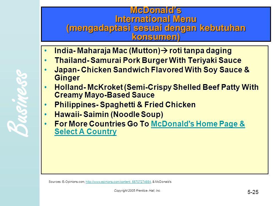 Business Copyright 2005 Prentice- Hall, Inc. 5-25 McDonald's International Menu (mengadaptasi sesuai dengan kebutuhan konsumen) India- Maharaja Mac (M