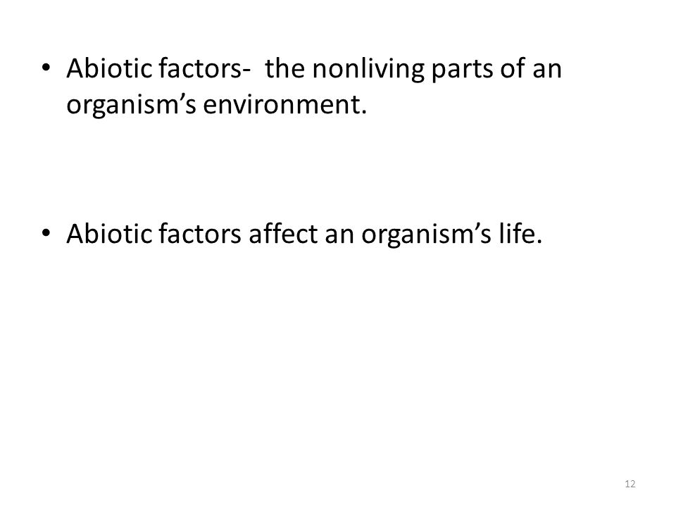Abiotic factors- the nonliving parts of an organism's environment. Abiotic factors affect an organism's life. 12