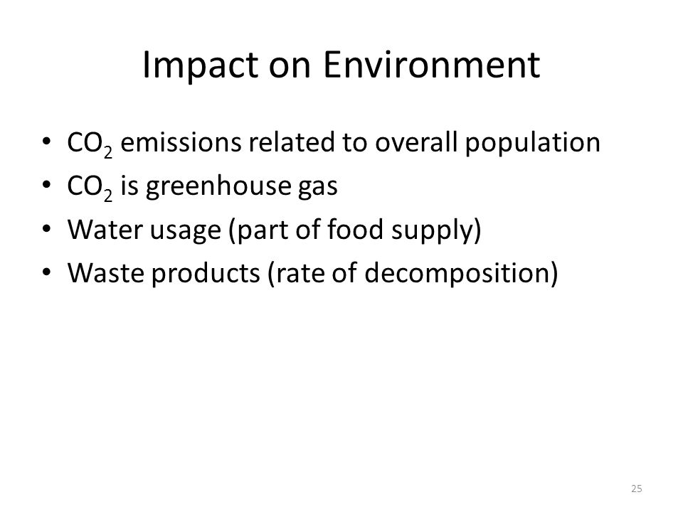 Impact on Environment CO 2 emissions related to overall population CO 2 is greenhouse gas Water usage (part of food supply) Waste products (rate of de