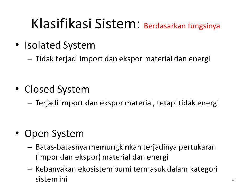 Klasifikasi Sistem: Berdasarkan fungsinya Isolated System – Tidak terjadi import dan ekspor material dan energi Closed System – Terjadi import dan eks