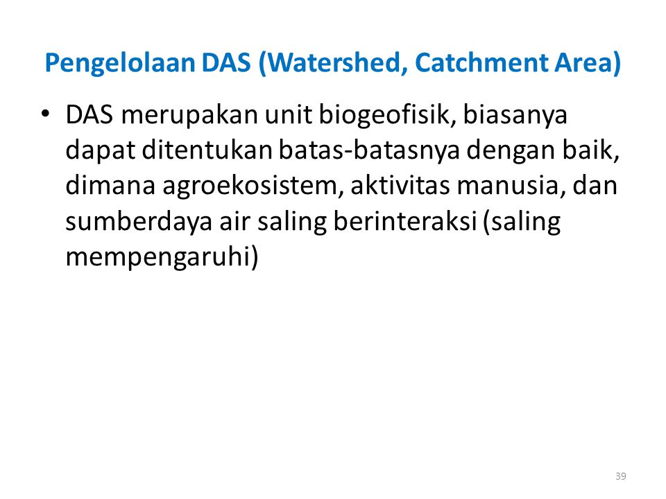 Pengelolaan DAS (Watershed, Catchment Area) DAS merupakan unit biogeofisik, biasanya dapat ditentukan batas-batasnya dengan baik, dimana agroekosistem