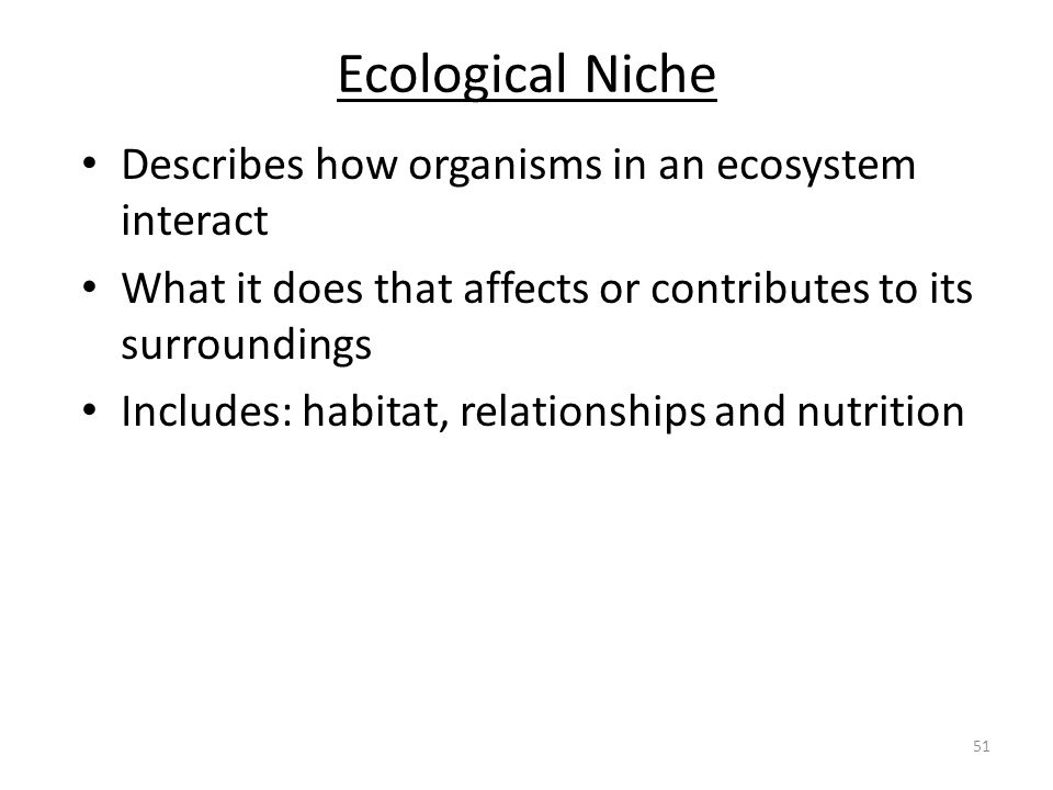 Ecological Niche Describes how organisms in an ecosystem interact What it does that affects or contributes to its surroundings Includes: habitat, rela