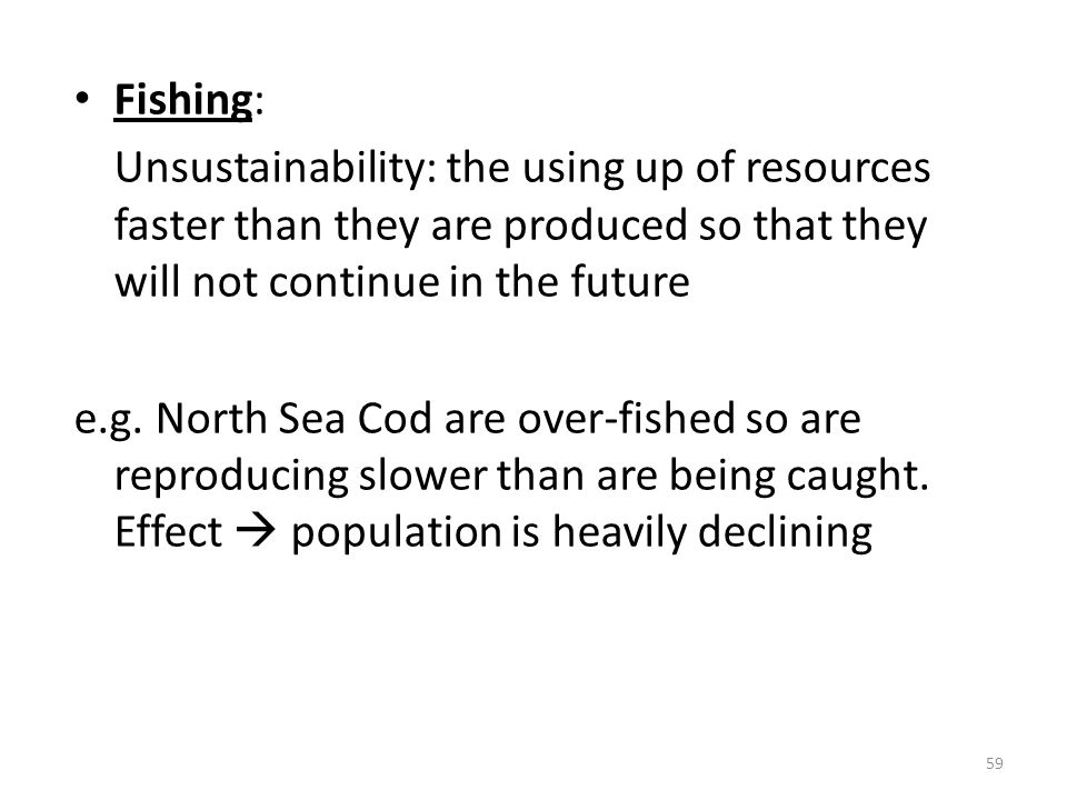 Fishing: Unsustainability: the using up of resources faster than they are produced so that they will not continue in the future e.g. North Sea Cod are