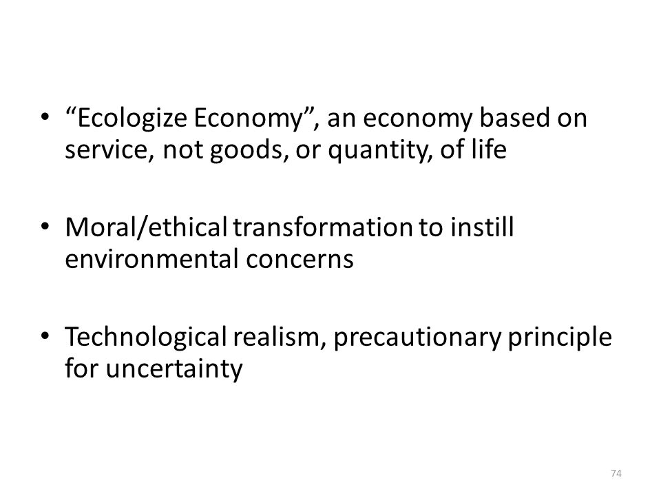 """Ecologize Economy"", an economy based on service, not goods, or quantity, of life Moral/ethical transformation to instill environmental concerns Techn"
