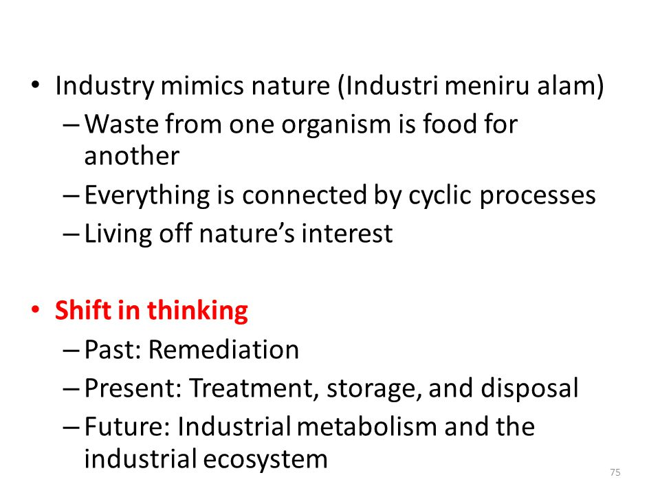 Industry mimics nature (Industri meniru alam) – Waste from one organism is food for another – Everything is connected by cyclic processes – Living off