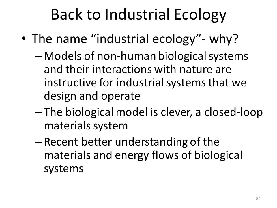 "Back to Industrial Ecology The name ""industrial ecology""- why? – Models of non-human biological systems and their interactions with nature are instruc"