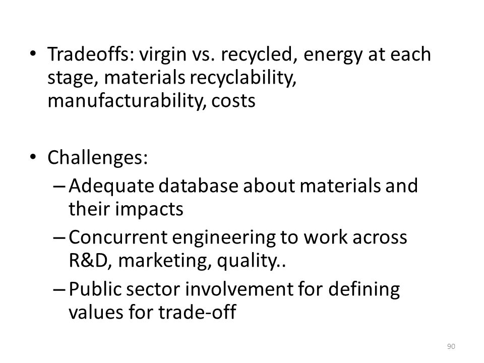 Tradeoffs: virgin vs. recycled, energy at each stage, materials recyclability, manufacturability, costs Challenges: – Adequate database about material