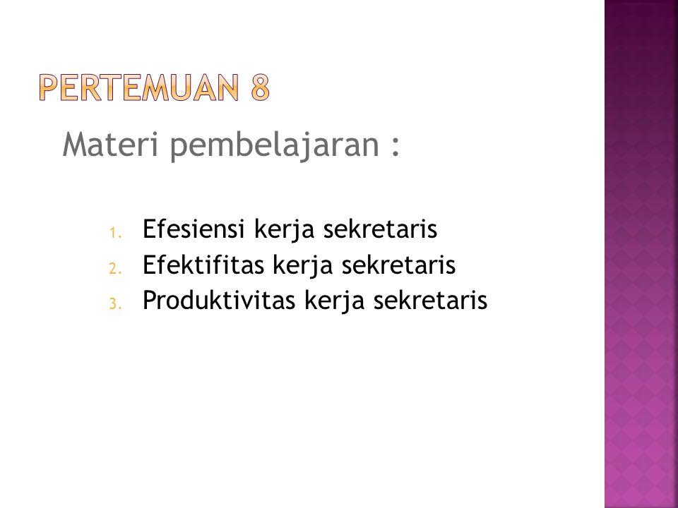 Materi pembelajaran : 1. Efesiensi kerja sekretaris 2. Efektifitas kerja sekretaris 3. Produktivitas kerja sekretaris
