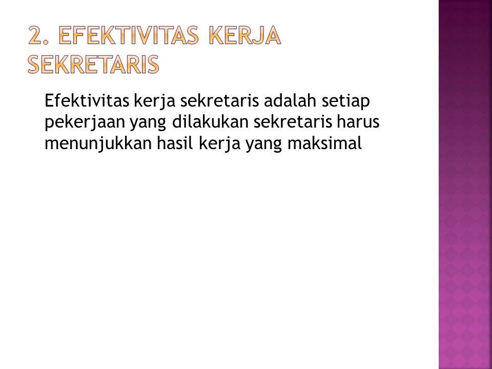 Efektivitas kerja sekretaris adalah setiap pekerjaan yang dilakukan sekretaris harus menunjukkan hasil kerja yang maksimal