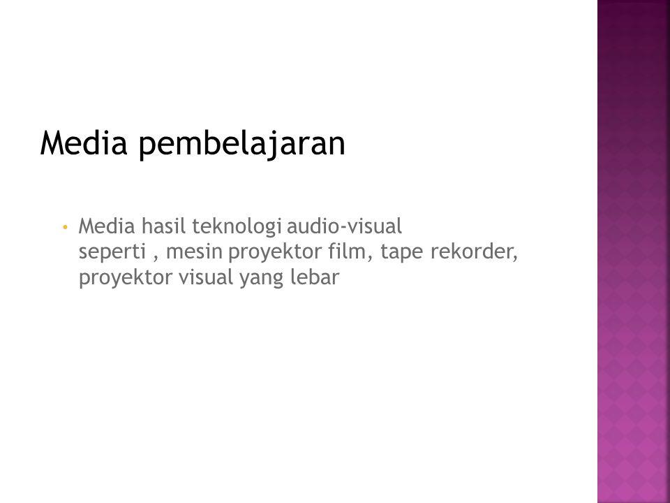 Media pembelajaran Media hasil teknologi audio-visual seperti, mesin proyektor film, tape rekorder, proyektor visual yang lebar