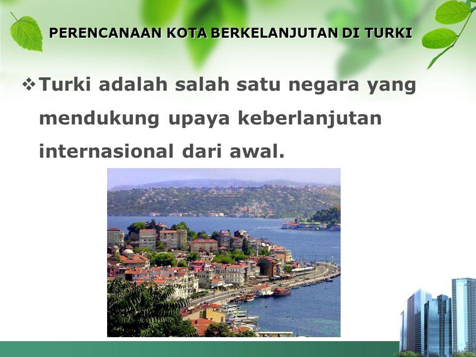 PERENCANAAN KOTA BERKELANJUTAN DI TURKI  Turki adalah salah satu negara yang mendukung upaya keberlanjutan internasional dari awal.