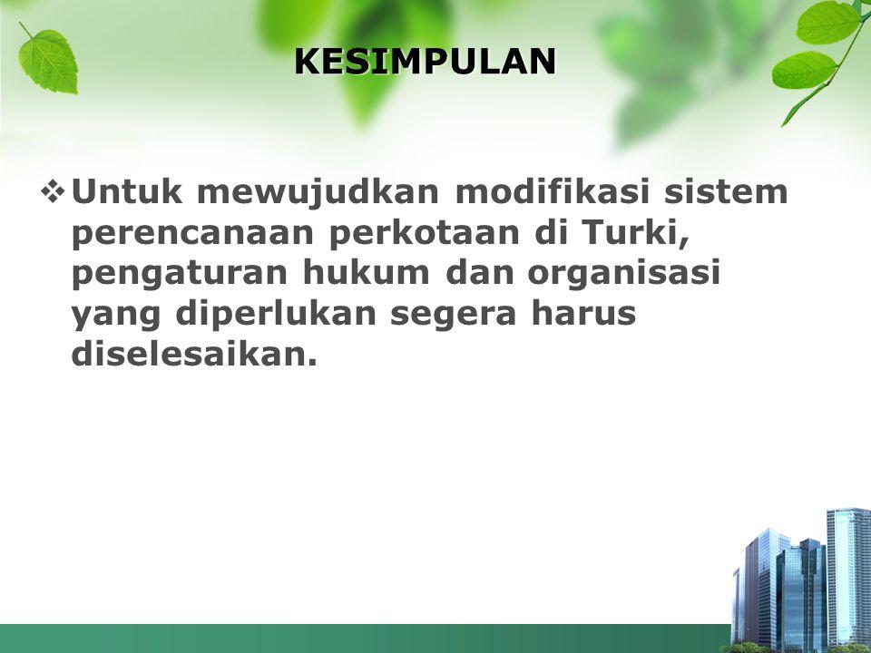 KESIMPULAN  Untuk mewujudkan modifikasi sistem perencanaan perkotaan di Turki, pengaturan hukum dan organisasi yang diperlukan segera harus diselesai
