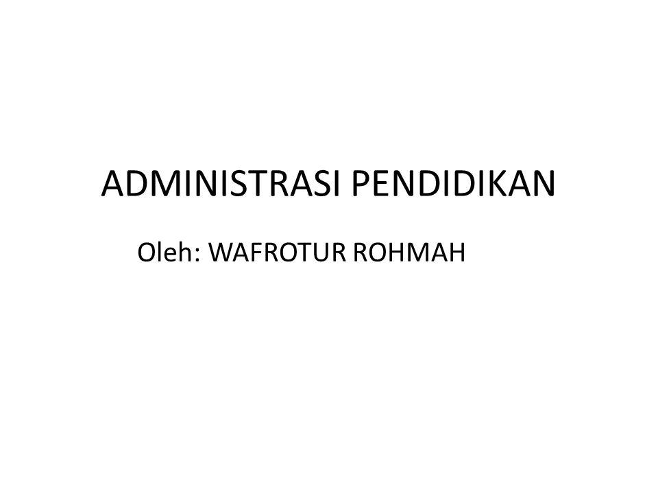ADMINISTRASI PENDIDIKAN Oleh: WAFROTUR ROHMAH