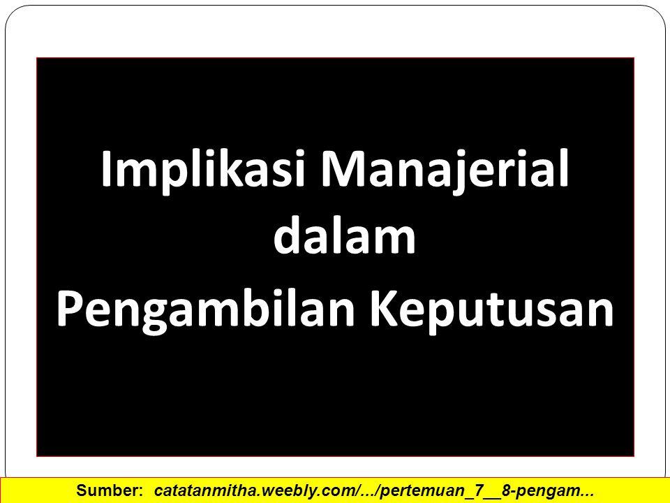 Implikasi Manajerial dalam Pengambilan Keputusan Sumber: catatanmitha.weebly.com/.../pertemuan_7__8-pengam...