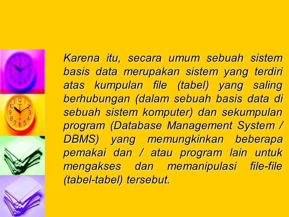 Karena itu, secara umum sebuah sistem basis data merupakan sistem yang terdiri atas kumpulan file (tabel) yang saling berhubungan (dalam sebuah basis