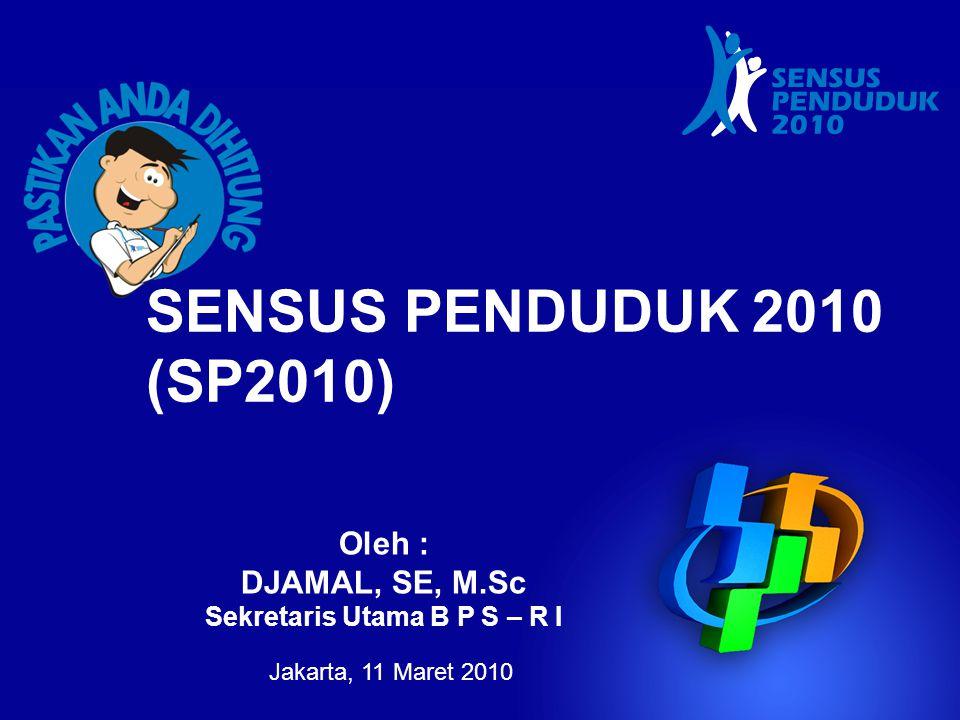 Jakarta, 11 Maret 2010 Oleh : DJAMAL, SE, M.Sc Sekretaris Utama B P S – R I SENSUS PENDUDUK 2010 (SP2010)