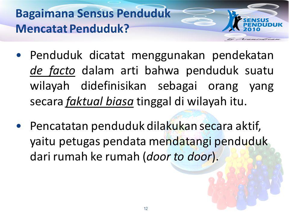 12 Bagaimana Sensus Penduduk Mencatat Penduduk? Penduduk dicatat menggunakan pendekatan de facto dalam arti bahwa penduduk suatu wilayah didefinisikan