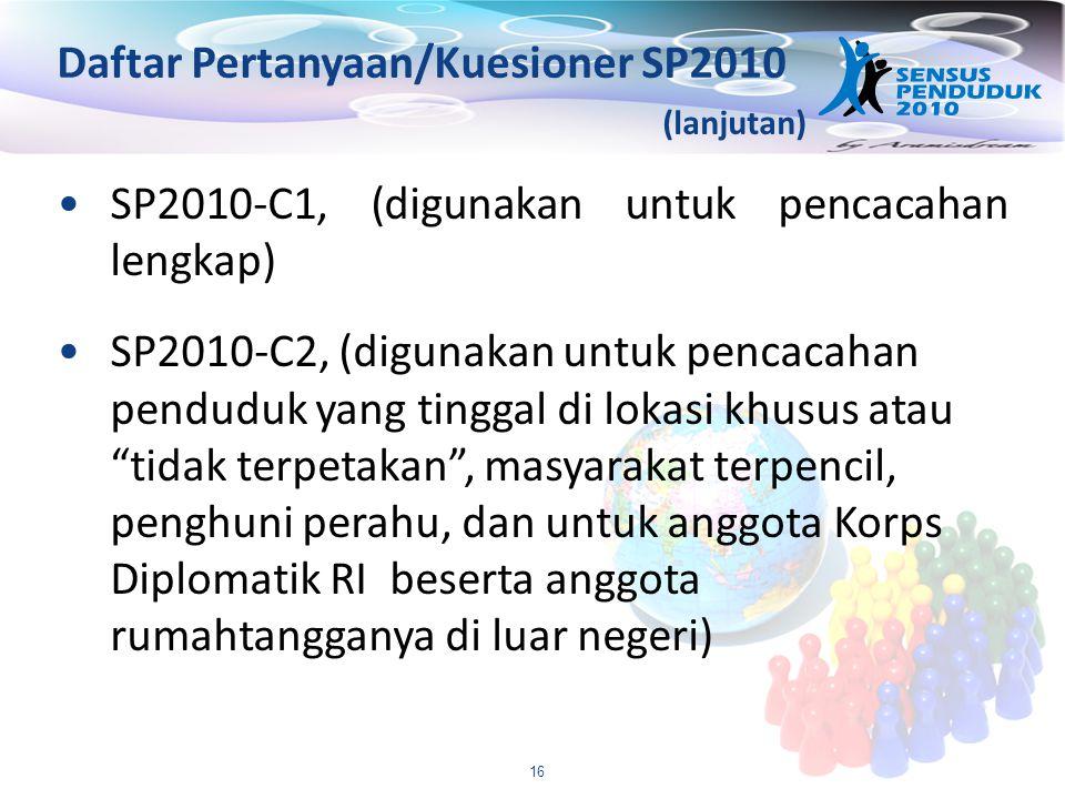 16 Daftar Pertanyaan/Kuesioner SP2010 (lanjutan) SP2010-C1, (digunakan untuk pencacahan lengkap) SP2010-C2, (digunakan untuk pencacahan penduduk yang