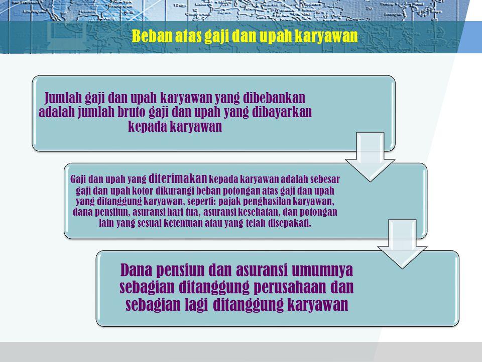 Beban atas gaji dan upah karyawan Jumlah gaji dan upah karyawan yang dibebankan adalah jumlah bruto gaji dan upah yang dibayarkan kepada karyawan Gaji