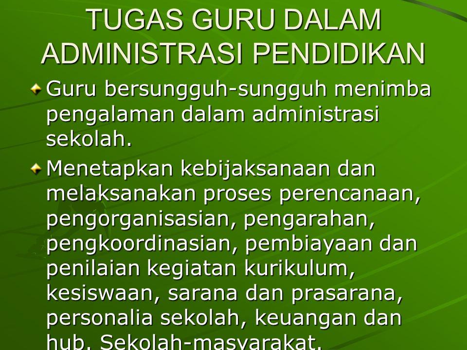 TUGAS GURU DALAM ADMINISTRASI PENDIDIKAN Guru bersungguh-sungguh menimba pengalaman dalam administrasi sekolah.