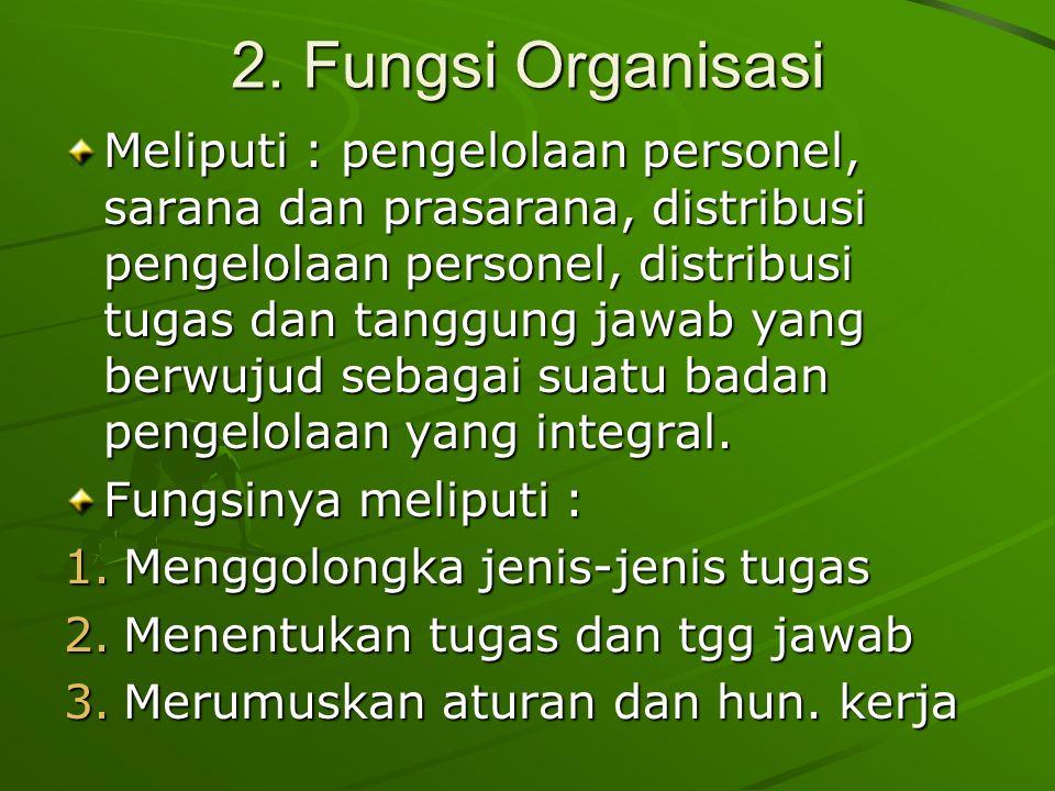 2. Fungsi Organisasi Meliputi : pengelolaan personel, sarana dan prasarana, distribusi pengelolaan personel, distribusi tugas dan tanggung jawab yang