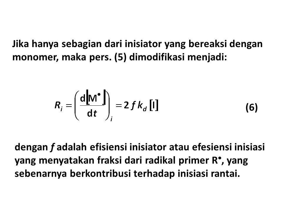 Jika hanya sebagian dari inisiator yang bereaksi dengan monomer, maka pers. (5) dimodifikasi menjadi: dengan f adalah efisiensi inisiator atau efesien