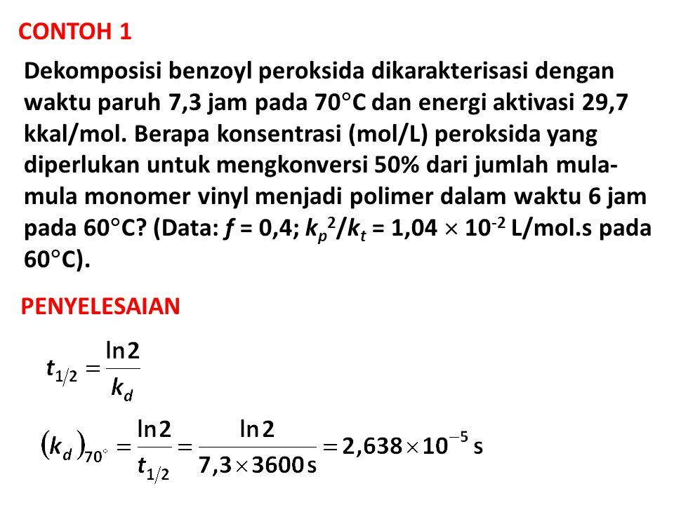 CONTOH 1 Dekomposisi benzoyl peroksida dikarakterisasi dengan waktu paruh 7,3 jam pada 70  C dan energi aktivasi 29,7 kkal/mol. Berapa konsentrasi (m