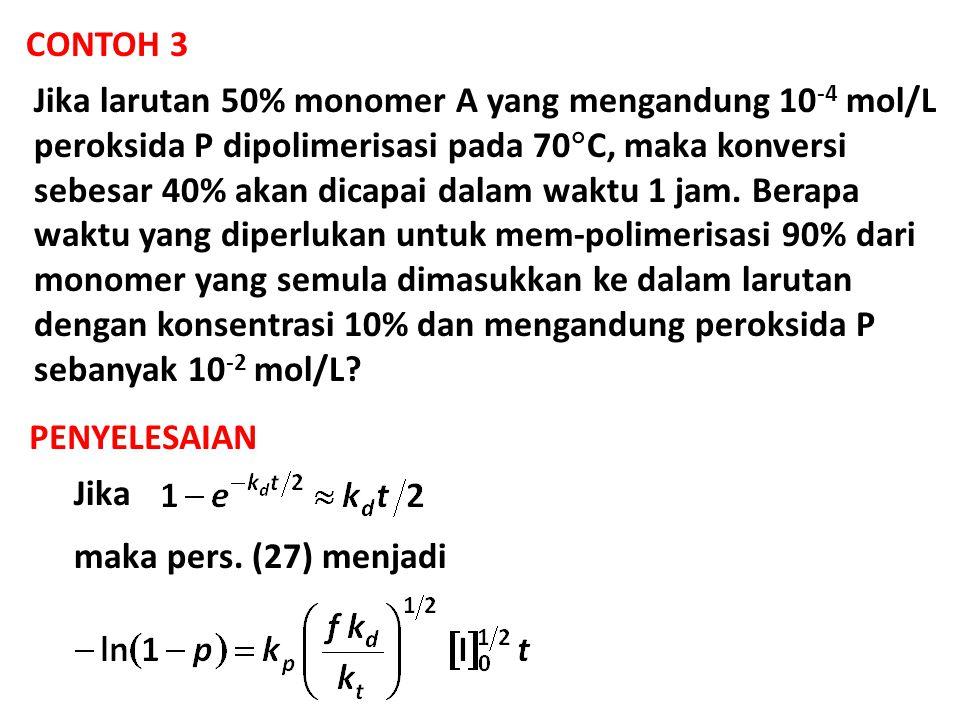 CONTOH 3 Jika larutan 50% monomer A yang mengandung 10 -4 mol/L peroksida P dipolimerisasi pada 70  C, maka konversi sebesar 40% akan dicapai dalam w