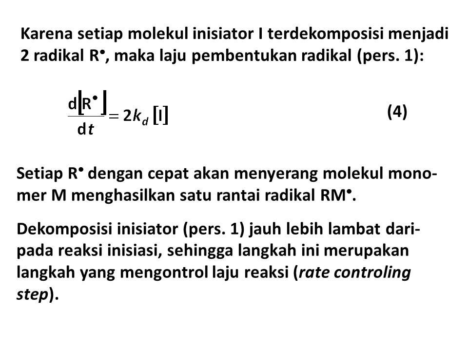 Karena setiap molekul inisiator I terdekomposisi menjadi 2 radikal R , maka laju pembentukan radikal (pers. 1): (4) Setiap R  dengan cepat akan meny