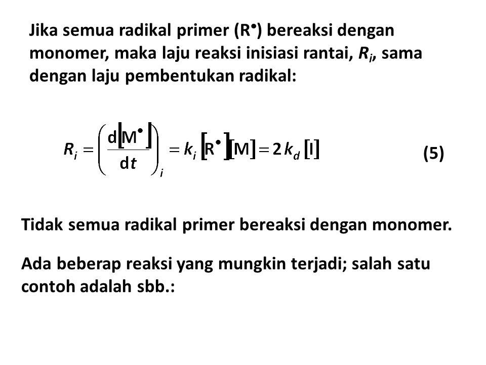 (5) Jika semua radikal primer (R  ) bereaksi dengan monomer, maka laju reaksi inisiasi rantai, R i, sama dengan laju pembentukan radikal: Tidak semua