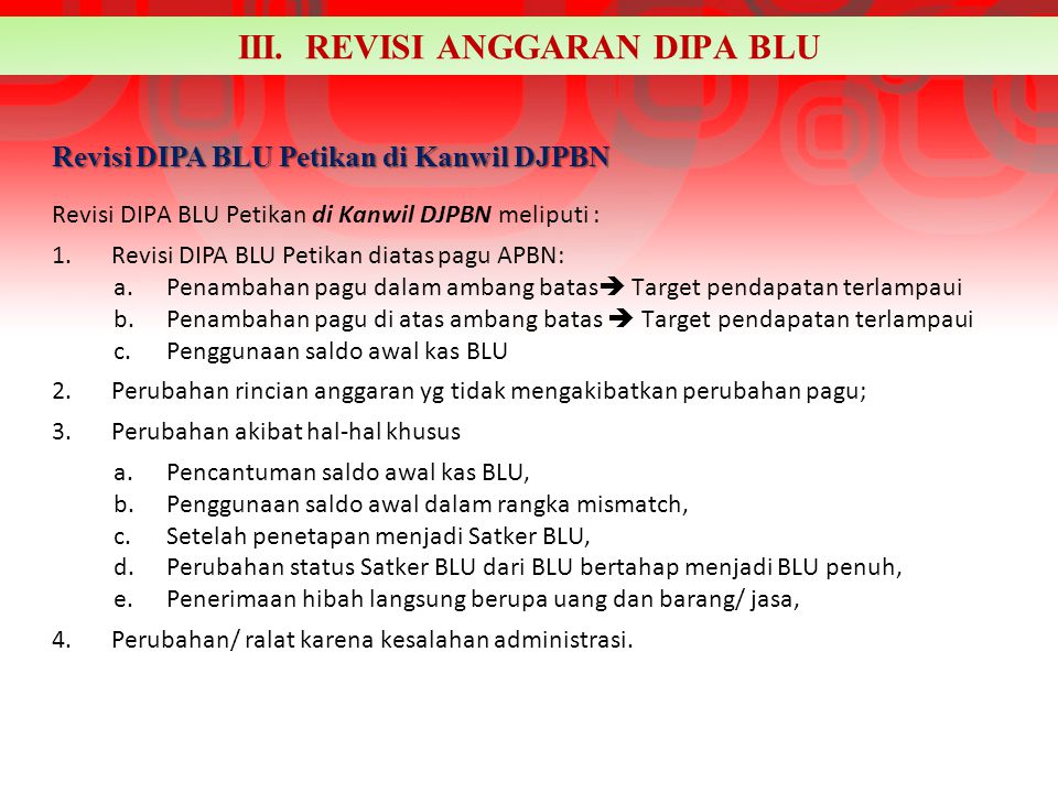 III. REVISI ANGGARAN DIPA BLU Revisi DIPA BLU Petikan di Kanwil DJPBN meliputi : 1.Revisi DIPA BLU Petikan diatas pagu APBN: a.Penambahan pagu dalam a